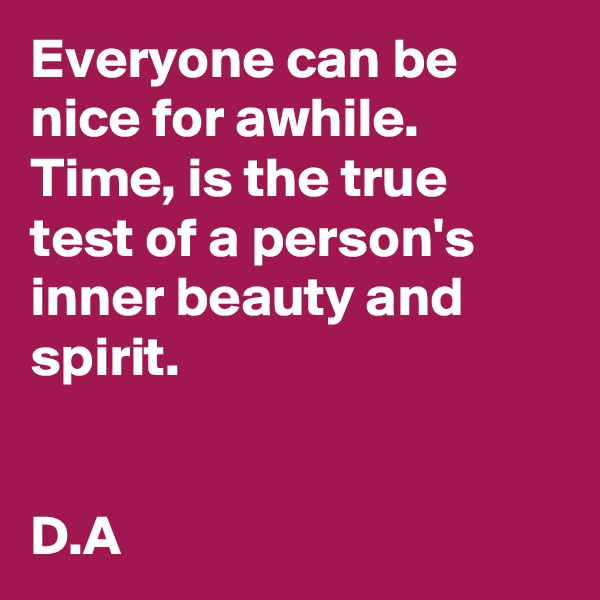 Everyone can be nice for awhile.  Time, is the true test of a person's inner beauty and spirit.    D.A