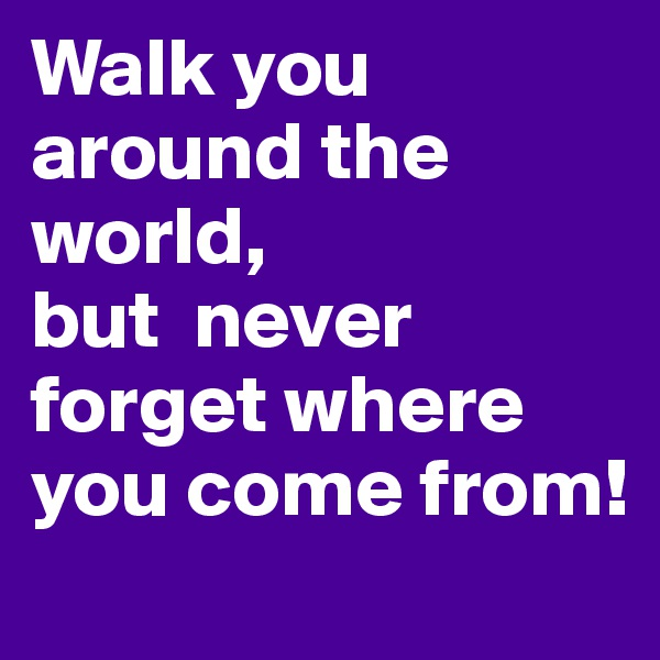 Walk you around the world,  but  never forget where you come from!