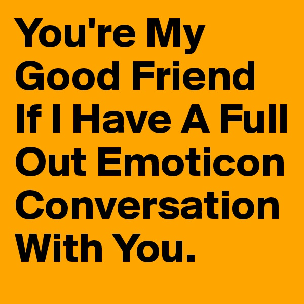You're My Good Friend If I Have A Full Out Emoticon Conversation With You.