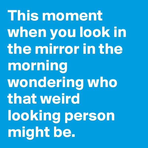 This moment when you look in the mirror in the morning wondering who that weird looking person might be.