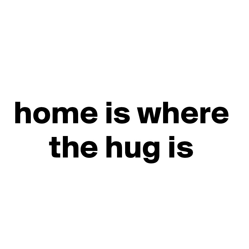 home is where the hug is