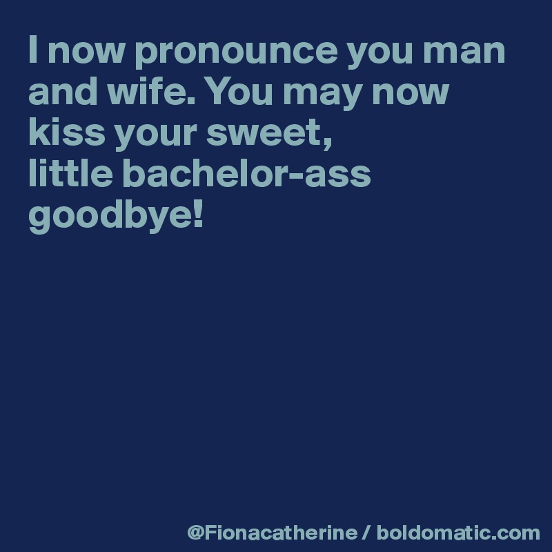 I now pronounce you man and wife. You may now kiss your sweet, little bachelor-ass goodbye!