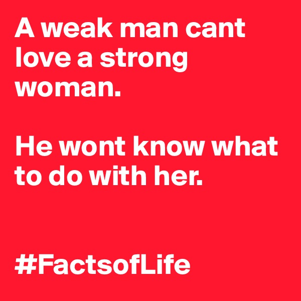 A weak man cant love a strong woman.    He wont know what to do with her.   #FactsofLife