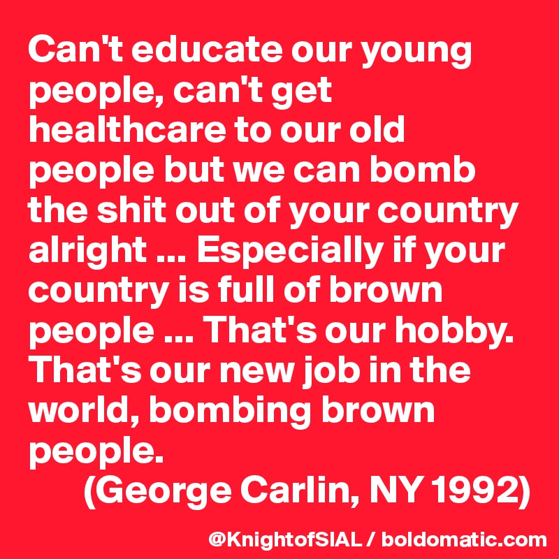Can't educate our young people, can't get healthcare to our old people but we can bomb the shit out of your country alright ... Especially if your country is full of brown people ... That's our hobby. That's our new job in the world, bombing brown people.        (George Carlin, NY 1992)