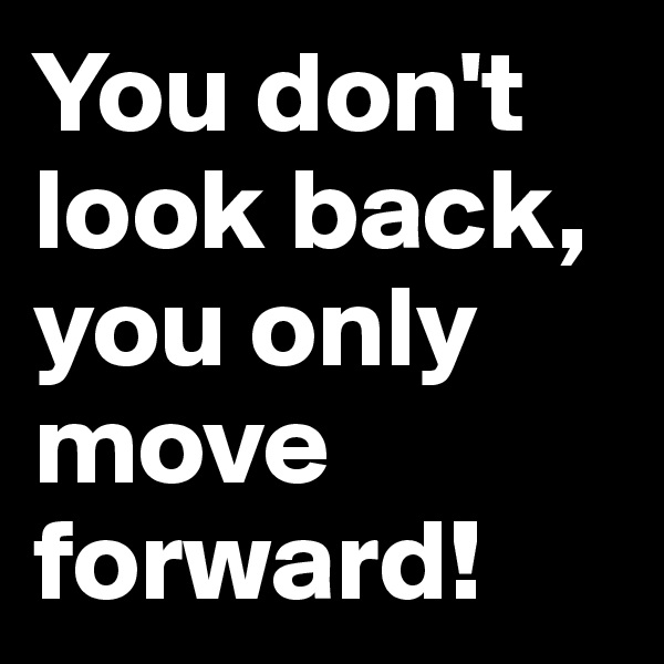 You don't look back, you only move forward!