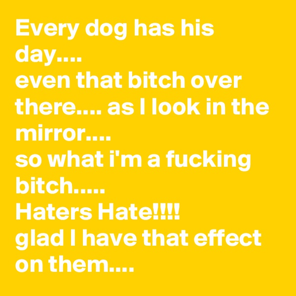 Every dog has his day.... even that bitch over there.... as I look in the mirror.... so what i'm a fucking bitch..... Haters Hate!!!! glad I have that effect on them....