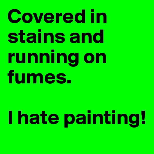 Covered in stains and running on fumes.  I hate painting!