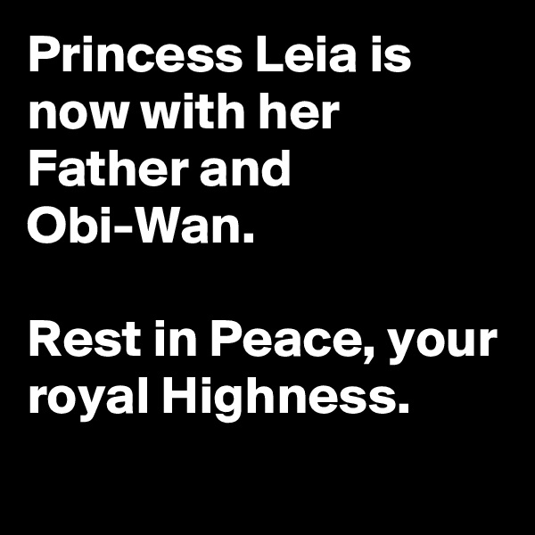 Princess Leia is now with her Father and Obi-Wan.   Rest in Peace, your royal Highness.