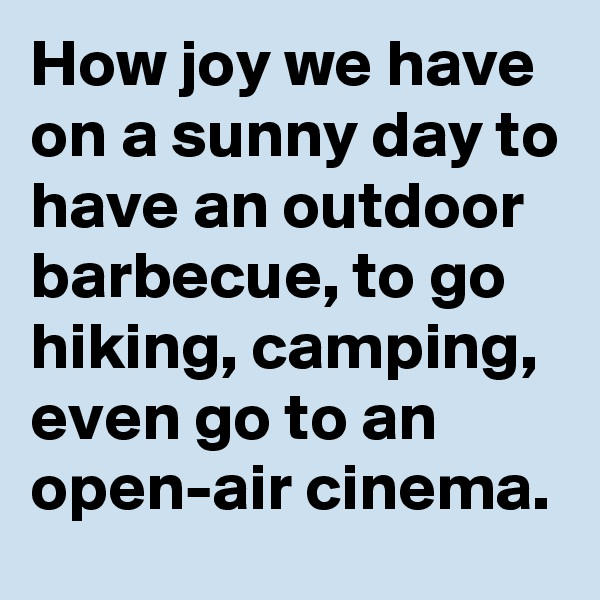 How joy we have on a sunny day to have an outdoor barbecue, to go hiking, camping, even go to an open-air cinema.