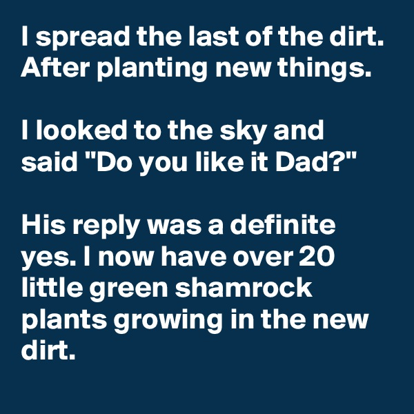 "I spread the last of the dirt. After planting new things.  I looked to the sky and said ""Do you like it Dad?""  His reply was a definite yes. I now have over 20 little green shamrock plants growing in the new dirt."