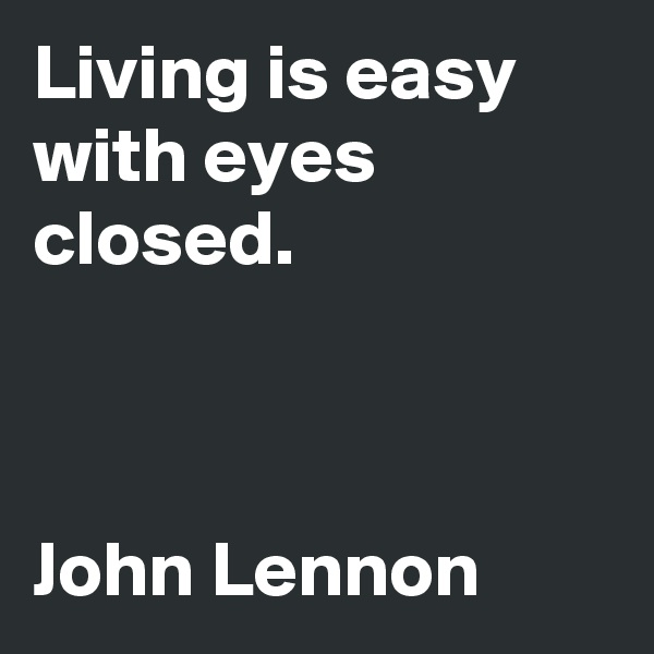 Living is easy with eyes closed.    John Lennon