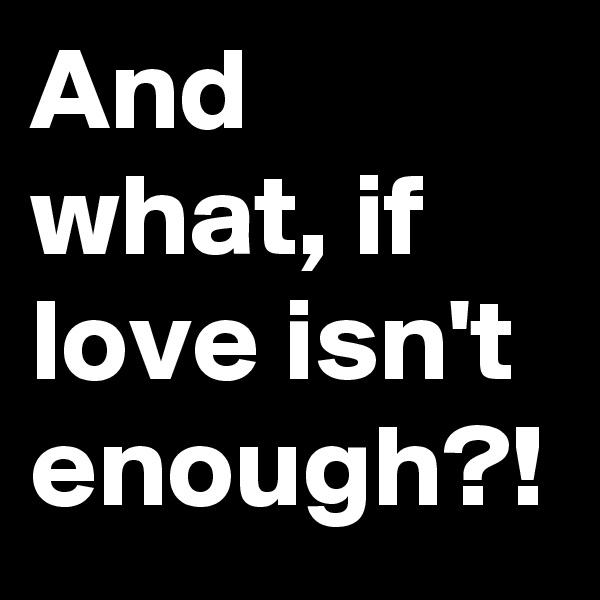 And what, if love isn't enough?!
