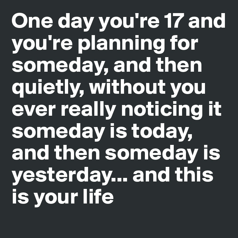 One day you're 17 and you're planning for someday, and then quietly, without you ever really noticing it someday is today, and then someday is yesterday... and this is your life