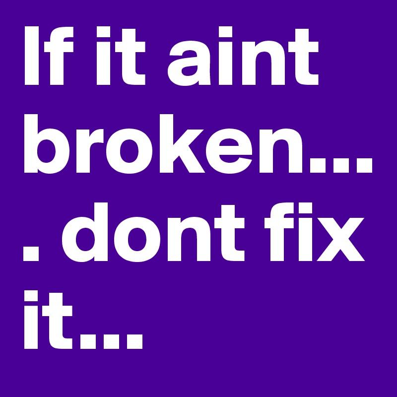 If it aint broken.... dont fix it...