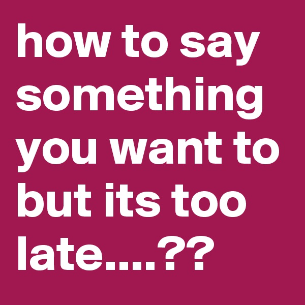 how to say something you want to but its too late....??
