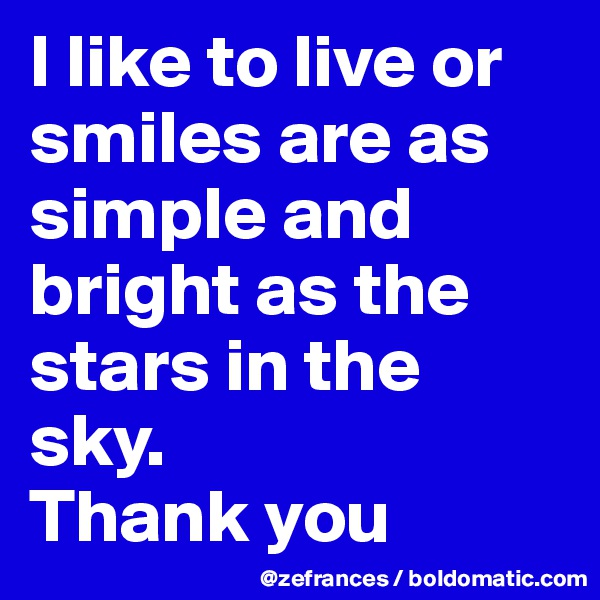 I like to live or smiles are as simple and bright as the stars in the sky.  Thank you