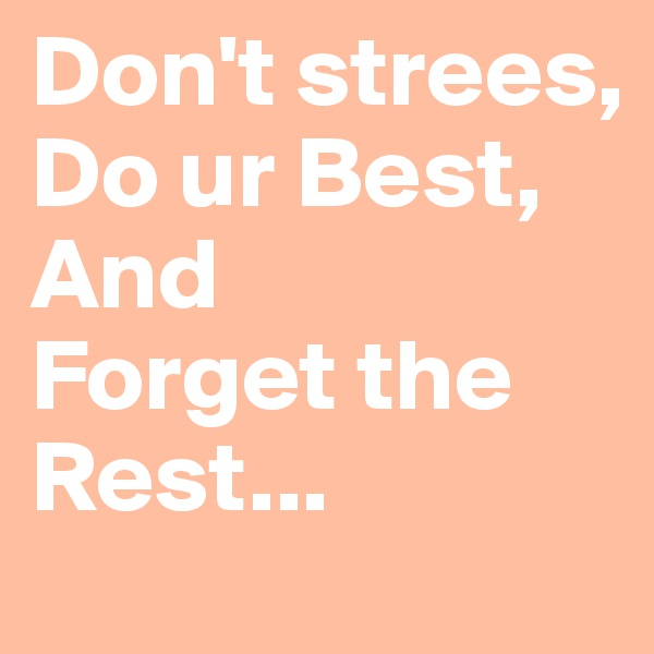 Don't strees, Do ur Best, And  Forget the Rest...