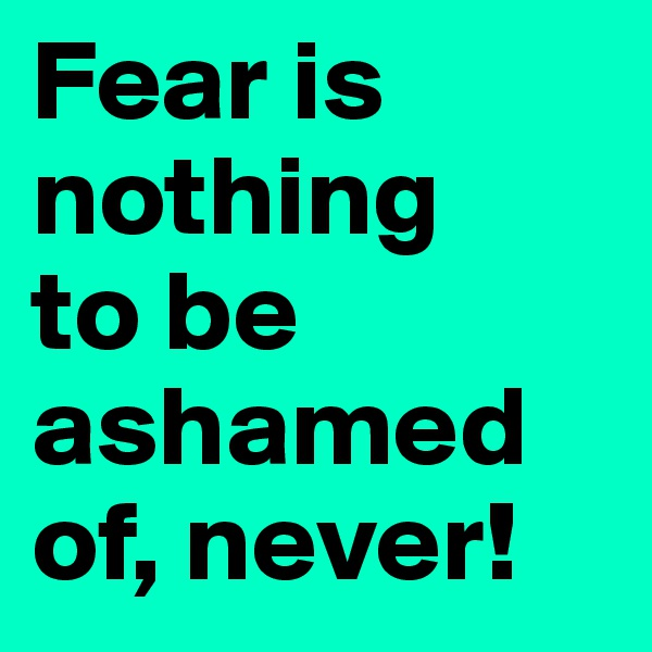Fear is nothing  to be ashamed of, never!