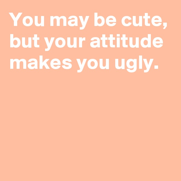 You may be cute, but your attitude makes you ugly.