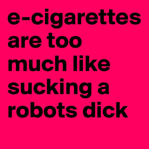 e-cigarettes are too much like sucking a robots dick