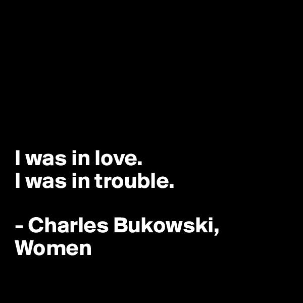 I was in love. I was in trouble.  - Charles Bukowski, Women