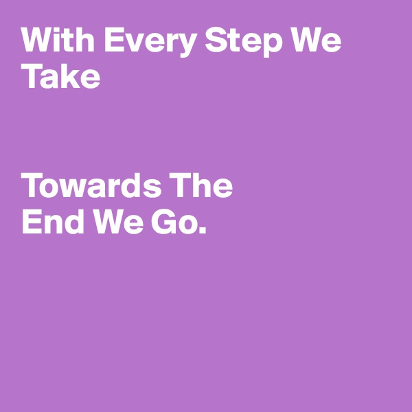 With Every Step We Take   Towards The  End We Go.