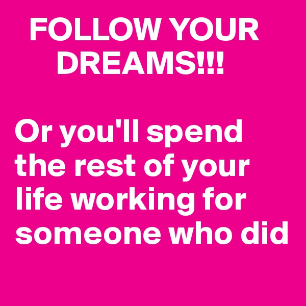 FOLLOW YOUR       DREAMS!!!  Or you'll spend               the rest of your life working for someone who did