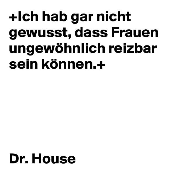 +Ich hab gar nicht gewusst, dass Frauen ungewöhnlich reizbar sein können.+      Dr. House