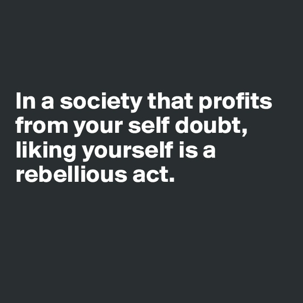 In a society that profits from your self doubt, liking yourself is a rebellious act.