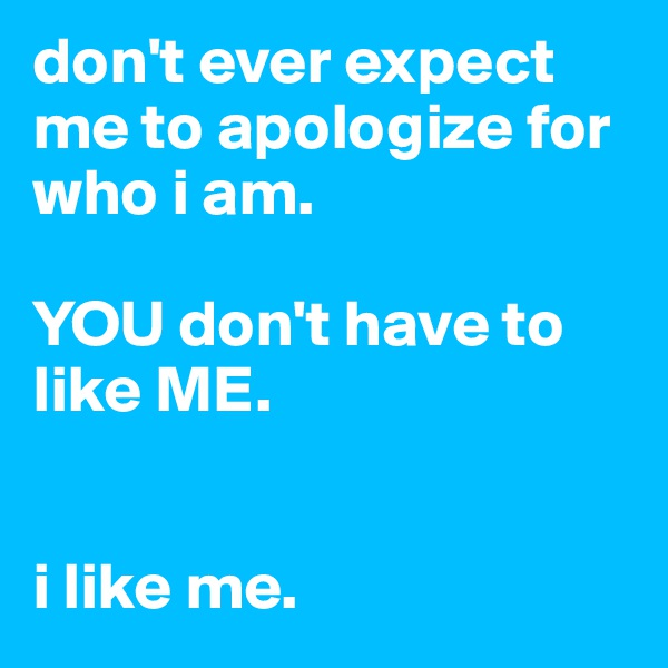 don't ever expect me to apologize for who i am.   YOU don't have to like ME.   i like me.