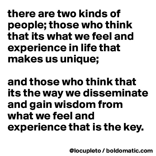 there are two kinds of people; those who think that its what we feel and experience in life that makes us unique;   and those who think that its the way we disseminate and gain wisdom from what we feel and experience that is the key.