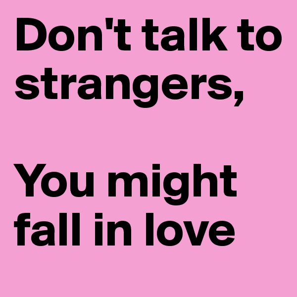 Don't talk to strangers,   You might fall in love