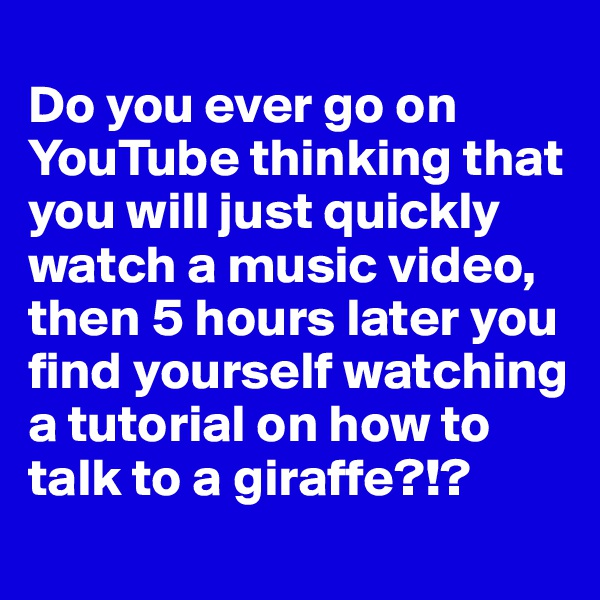 Do you ever go on YouTube thinking that you will just quickly watch a music video, then 5 hours later you find yourself watching a tutorial on how to talk to a giraffe?!?