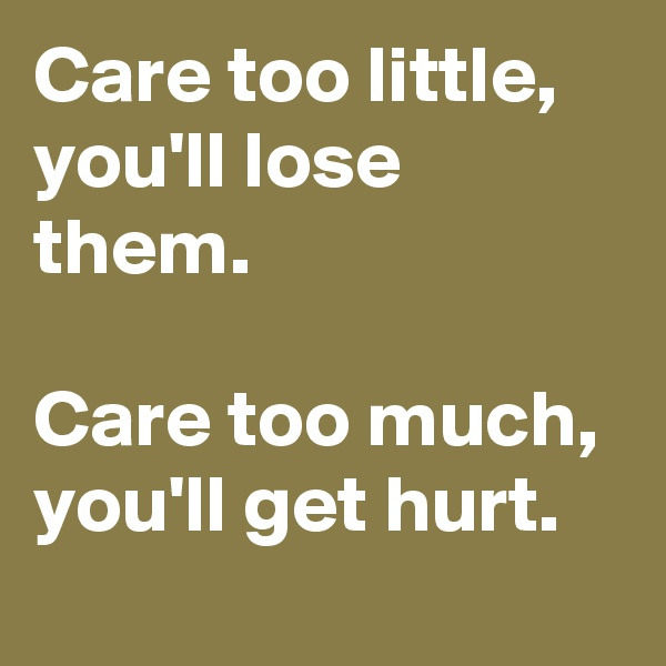 Care too little, you'll lose them.  Care too much, you'll get hurt.