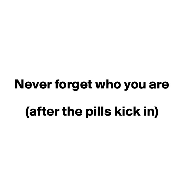 Never forget who you are         (after the pills kick in)
