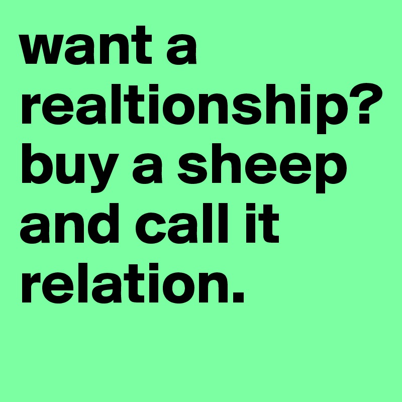 want a realtionship? buy a sheep and call it relation.