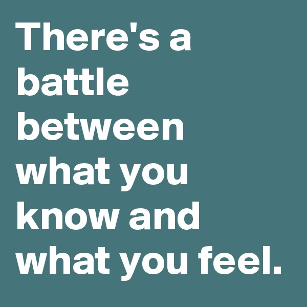 There's a battle between what you know and what you feel.
