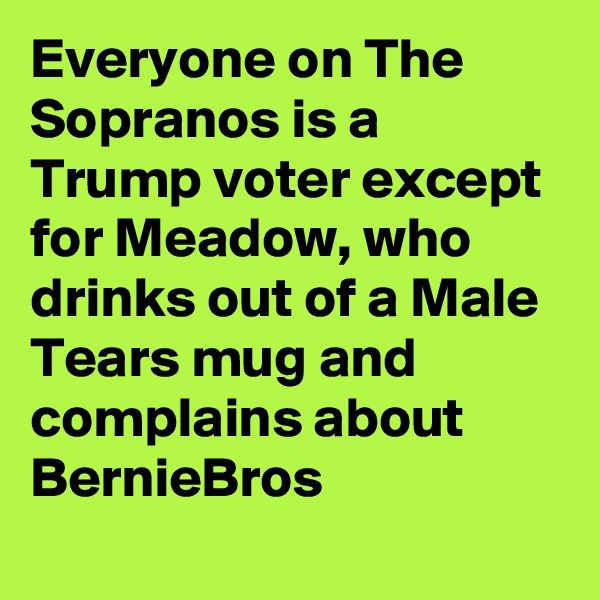 Everyone on The Sopranos is a Trump voter except for Meadow, who drinks out of a Male Tears mug and complains about BernieBros