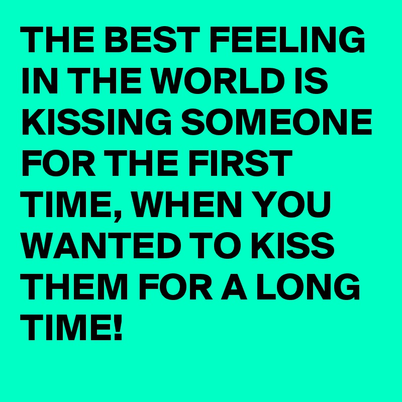 THE BEST FEELING IN THE WORLD IS KISSING SOMEONE FOR THE FIRST TIME, WHEN YOU WANTED TO KISS THEM FOR A LONG TIME!