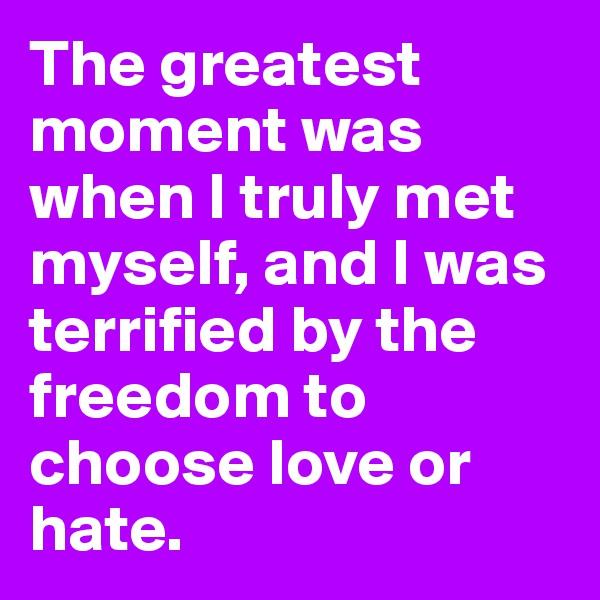 The greatest moment was when I truly met myself, and I was terrified by the freedom to choose love or hate.