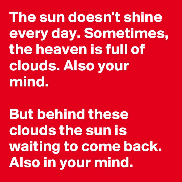 The sun doesn't shine every day. Sometimes, the heaven is full of clouds. Also your mind.  But behind these clouds the sun is waiting to come back. Also in your mind.