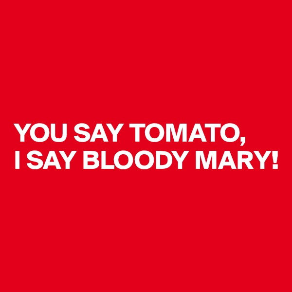 YOU SAY TOMATO, I SAY BLOODY MARY!