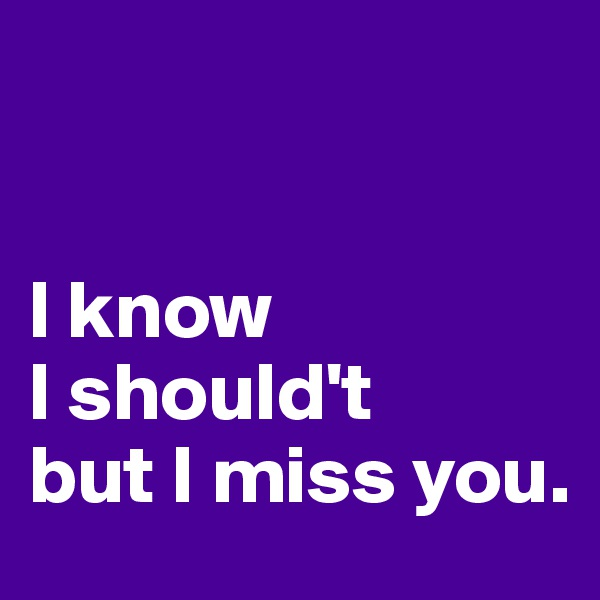 I know I should't but I miss you.