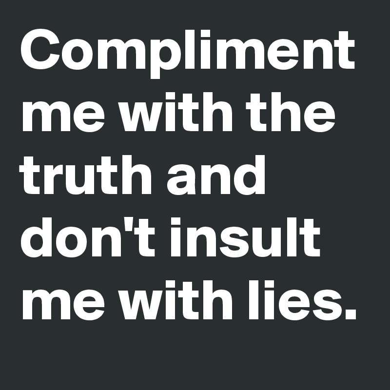 Compliment me with the truth and don't insult me with lies.
