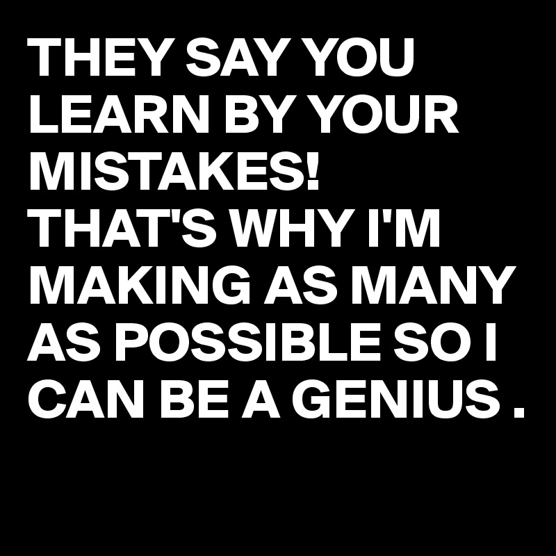 THEY SAY YOU LEARN BY YOUR MISTAKES! THAT'S WHY I'M MAKING AS MANY AS POSSIBLE SO I CAN BE A GENIUS .