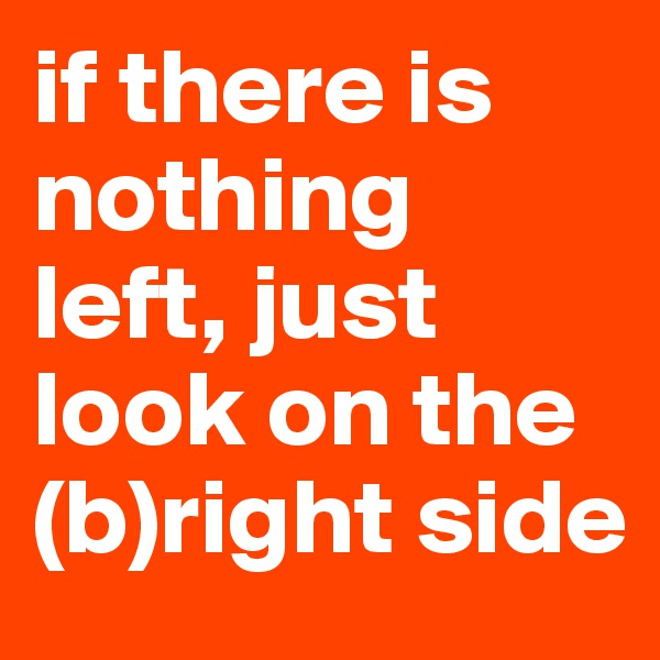 if there is nothing left, just look on the (b)right side