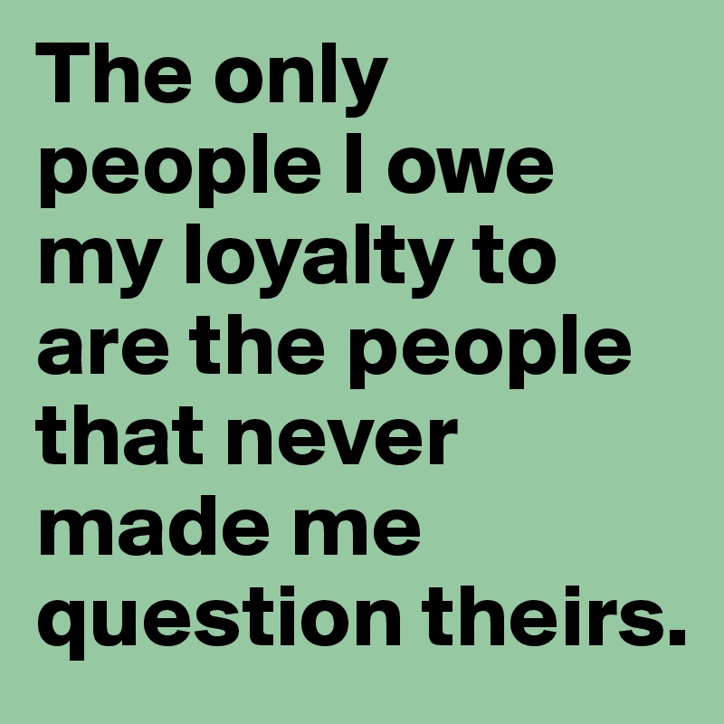 The only people I owe my loyalty to are the people that never made me question theirs.