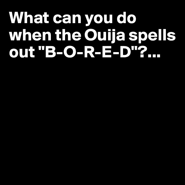 """What can you do when the Ouija spells out """"B-O-R-E-D""""?..."""