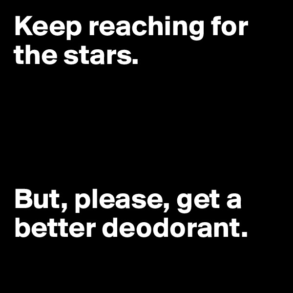 Keep reaching for the stars.      But, please, get a better deodorant.