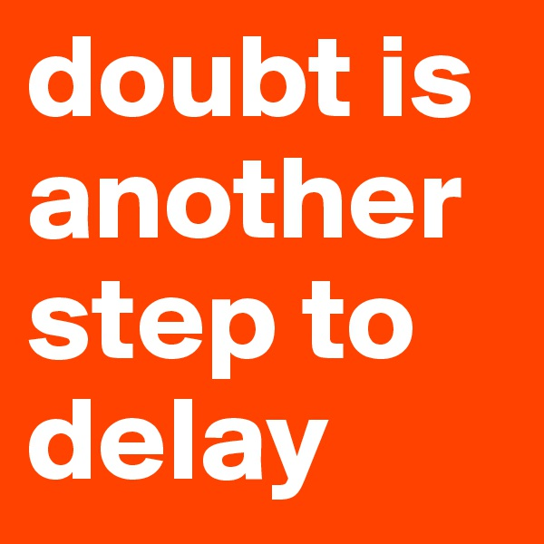 doubt is another step to delay